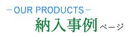 OUR PRODUCTS 納入事例ページ